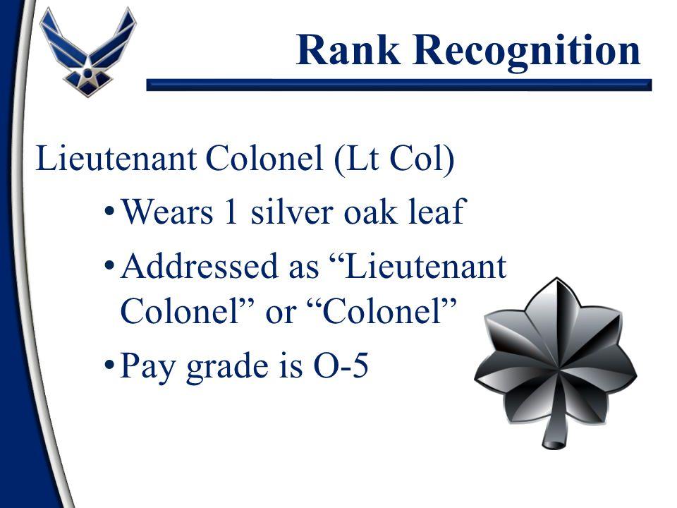 "Lieutenant Colonel (Lt Col) Wears 1 silver oak leaf Addressed as ""Lieutenant Colonel"" or ""Colonel"" Pay grade is O-5 Rank Recognition"