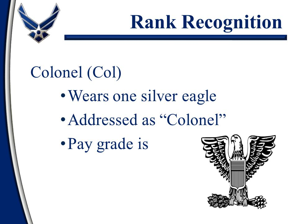 Colonel (Col) Wears one silver eagle Addressed as Colonel Pay grade is O-6 Rank Recognition