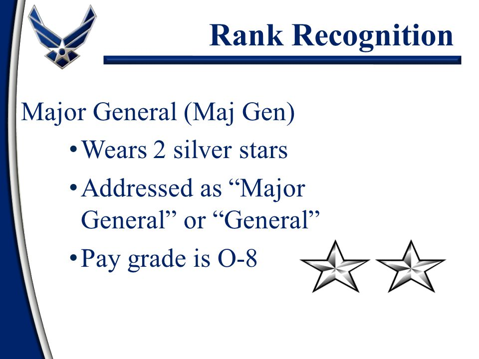 Major General (Maj Gen) Wears 2 silver stars Addressed as Major General or General Pay grade is O-8 Rank Recognition