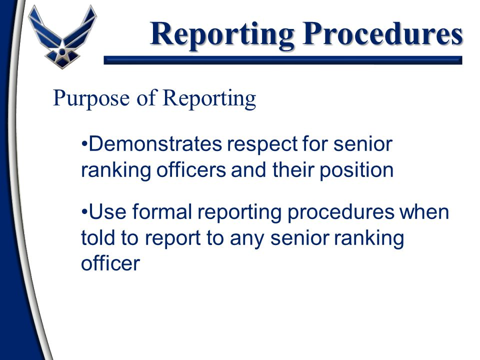 Reporting Procedures Purpose of Reporting Demonstrates respect for senior ranking officers and their position Use formal reporting procedures when told to report to any senior ranking officer