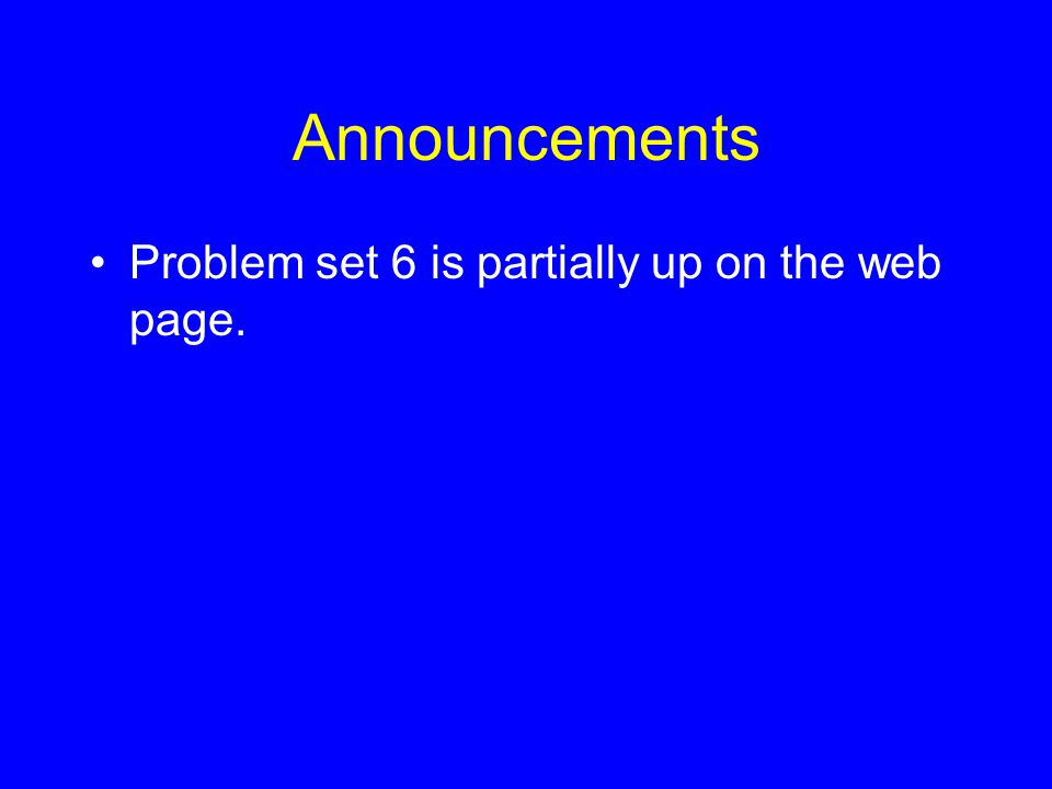 Announcements Problem set 6 is partially up on the web page.