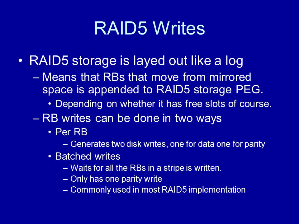 RAID5 Writes RAID5 storage is layed out like a log –Means that RBs that move from mirrored space is appended to RAID5 storage PEG. Depending on whethe