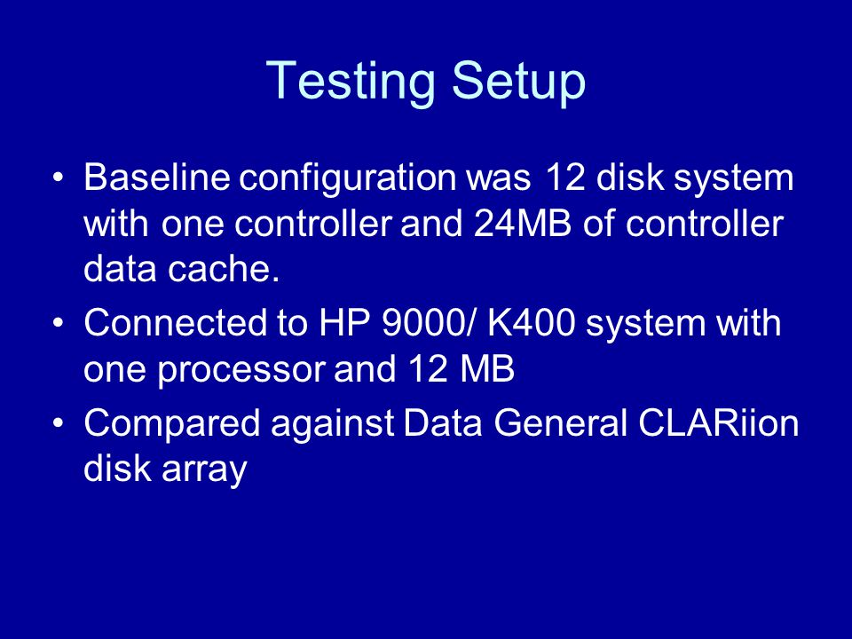 Testing Setup Baseline configuration was 12 disk system with one controller and 24MB of controller data cache. Connected to HP 9000/ K400 system with