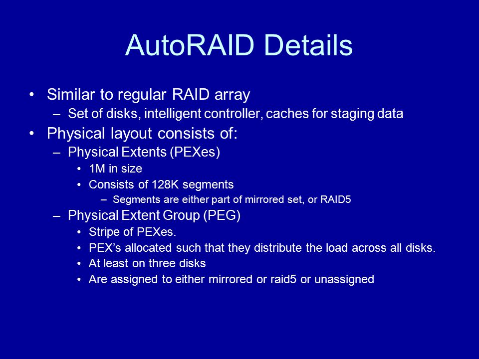 AutoRAID Details Similar to regular RAID array –Set of disks, intelligent controller, caches for staging data Physical layout consists of: –Physical E