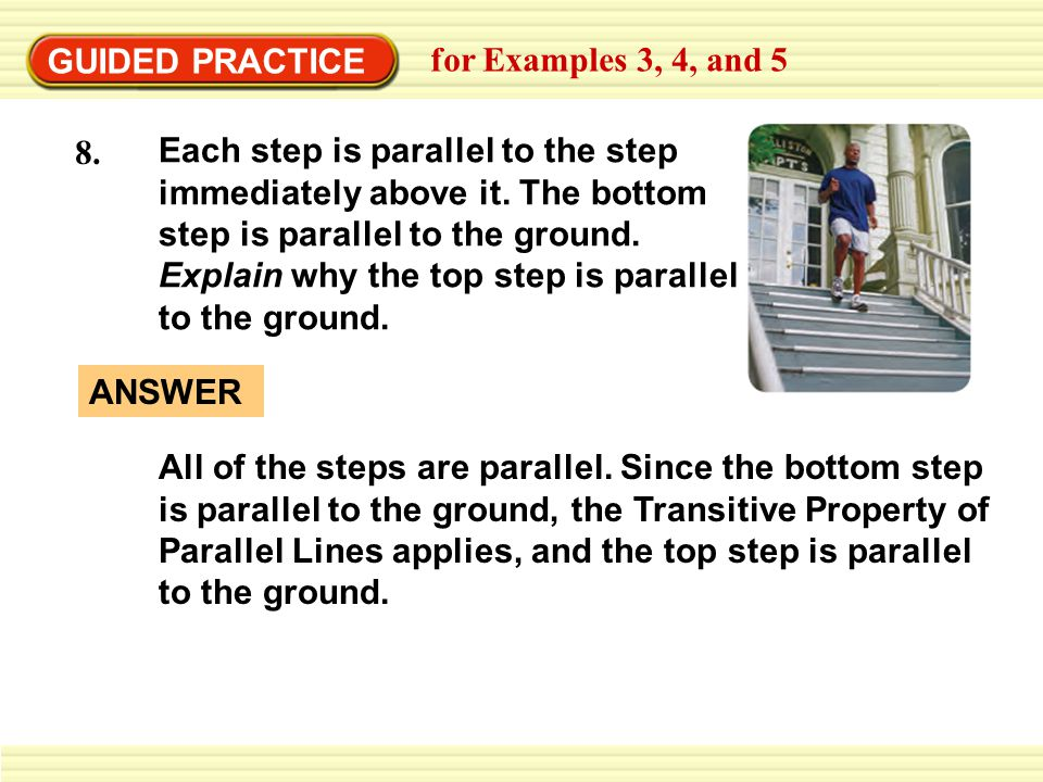 GUIDED PRACTICE for Examples 3, 4, and 5 8. Each step is parallel to the step immediately above it. The bottom step is parallel to the ground. Explain