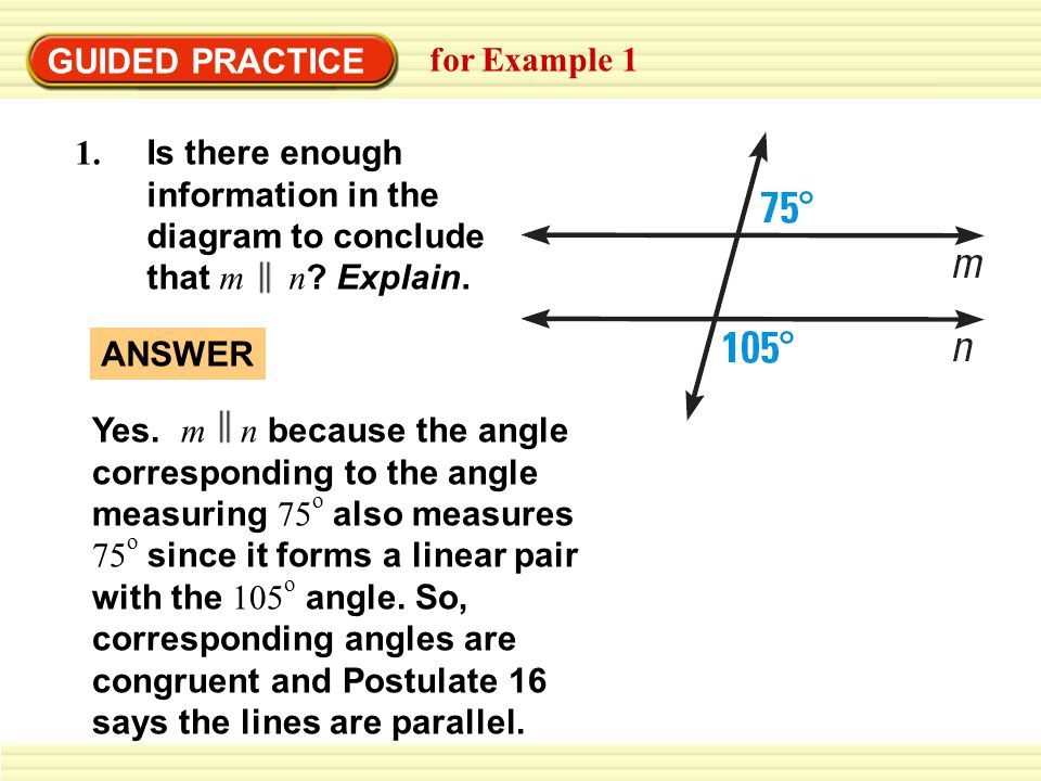 GUIDED PRACTICE for Example 1 1. Is there enough information in the diagram to conclude that m n ? Explain. ANSWER Yes. m n because the angle correspo