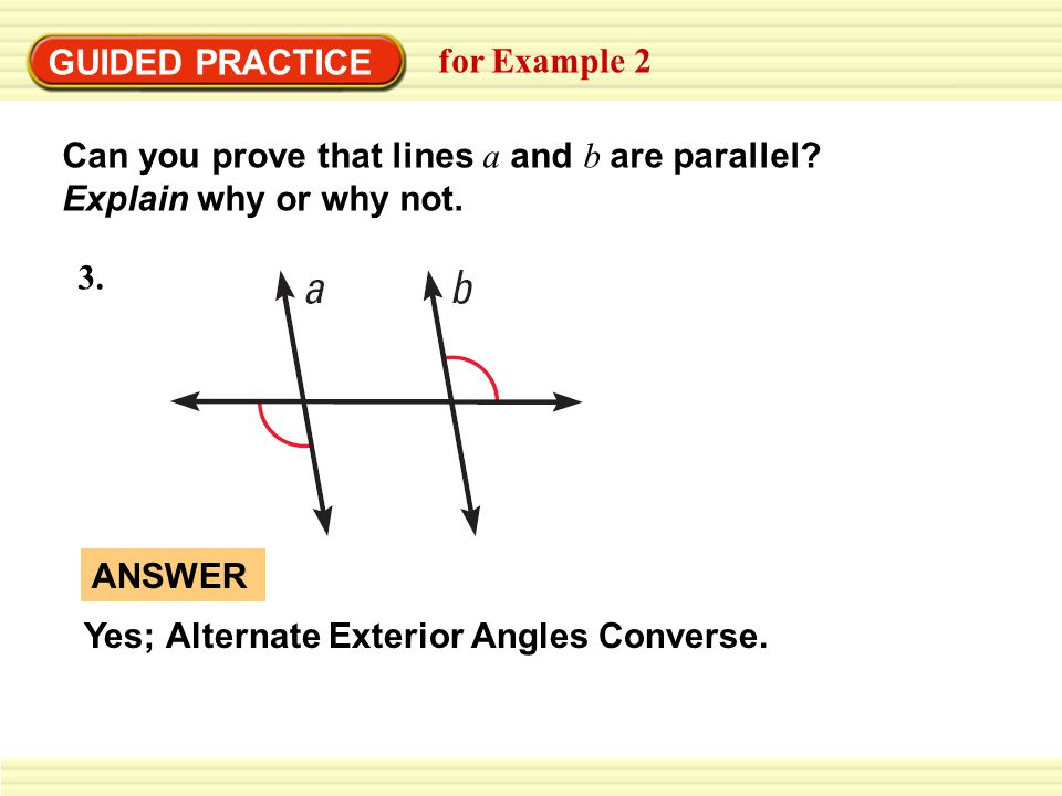 GUIDED PRACTICE for Example 2 Can you prove that lines a and b are parallel? Explain why or why not. 3. Yes; Alternate Exterior Angles Converse. ANSWE