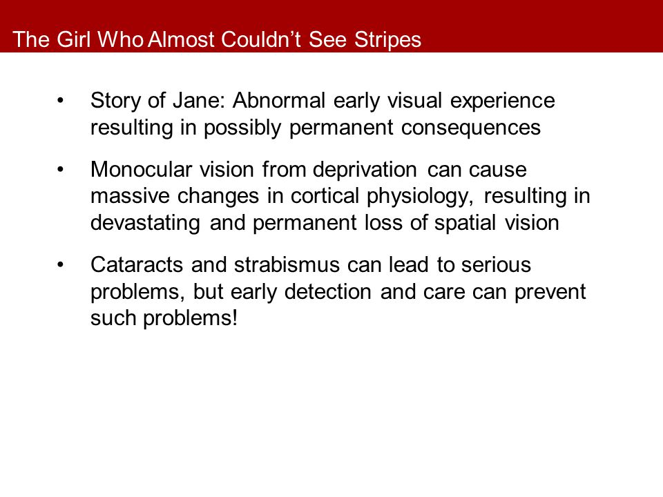 The Girl Who Almost Couldn't See Stripes Story of Jane: Abnormal early visual experience resulting in possibly permanent consequences Monocular vision from deprivation can cause massive changes in cortical physiology, resulting in devastating and permanent loss of spatial vision Cataracts and strabismus can lead to serious problems, but early detection and care can prevent such problems!