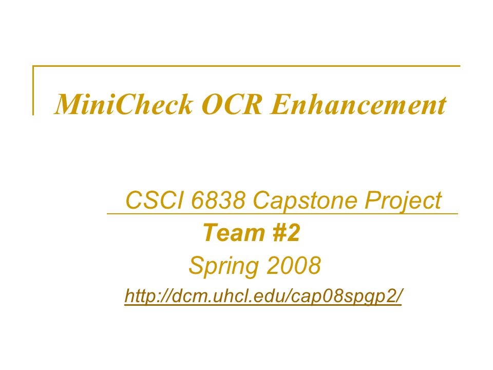 MiniCheck OCR Enhancement CSCI 6838 Capstone Project Team #2 Spring 2008 http://dcm.uhcl.edu/cap08spgp2/