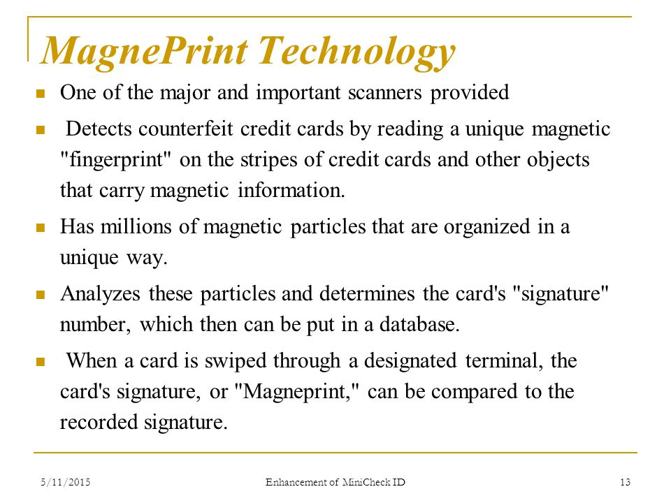 5/11/2015 Enhancement of MiniCheck ID 13 MagnePrint Technology One of the major and important scanners provided Detects counterfeit credit cards by reading a unique magnetic fingerprint on the stripes of credit cards and other objects that carry magnetic information.