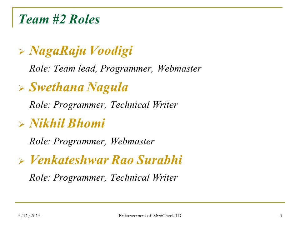 5/11/2015 Enhancement of MiniCheck ID 3 Team #2 Roles  NagaRaju Voodigi Role: Team lead, Programmer, Webmaster  Swethana Nagula Role: Programmer, Technical Writer  Nikhil Bhomi Role: Programmer, Webmaster  Venkateshwar Rao Surabhi Role: Programmer, Technical Writer