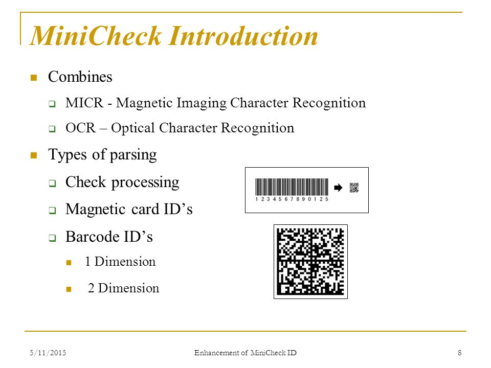5/11/2015 Enhancement of MiniCheck ID 8 MiniCheck Introduction Combines  MICR - Magnetic Imaging Character Recognition  OCR – Optical Character Recognition Types of parsing  Check processing  Magnetic card ID's  Barcode ID's 1 Dimension 2 Dimension