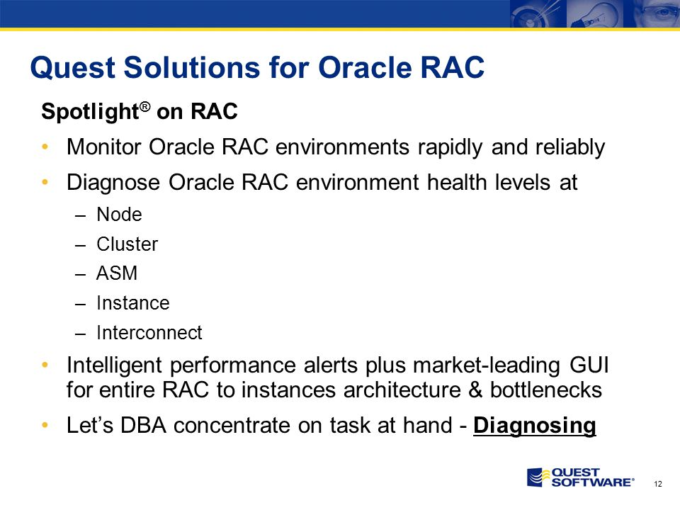 12 Quest Solutions for Oracle RAC Spotlight ® on RAC Monitor Oracle RAC environments rapidly and reliably Diagnose Oracle RAC environment health level