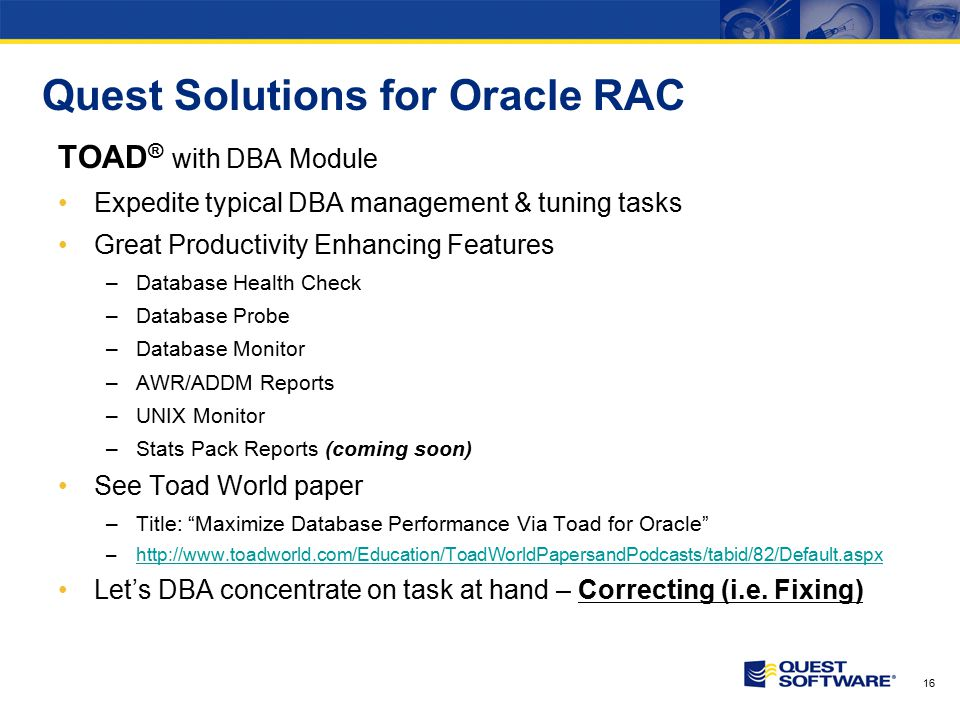 16 Quest Solutions for Oracle RAC TOAD ® with DBA Module Expedite typical DBA management & tuning tasks Great Productivity Enhancing Features –Database Health Check –Database Probe –Database Monitor –AWR/ADDM Reports –UNIX Monitor –Stats Pack Reports (coming soon) See Toad World paper –Title: Maximize Database Performance Via Toad for Oracle –http://www.toadworld.com/Education/ToadWorldPapersandPodcasts/tabid/82/Default.aspxhttp://www.toadworld.com/Education/ToadWorldPapersandPodcasts/tabid/82/Default.aspx Let's DBA concentrate on task at hand – Correcting (i.e.