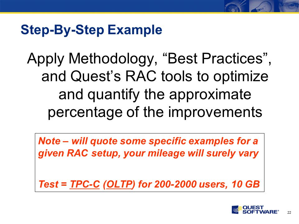 22 Step-By-Step Example Apply Methodology, Best Practices , and Quest's RAC tools to optimize and quantify the approximate percentage of the improvements Note – will quote some specific examples for a given RAC setup, your mileage will surely vary Test = TPC-C (OLTP) for 200-2000 users, 10 GB