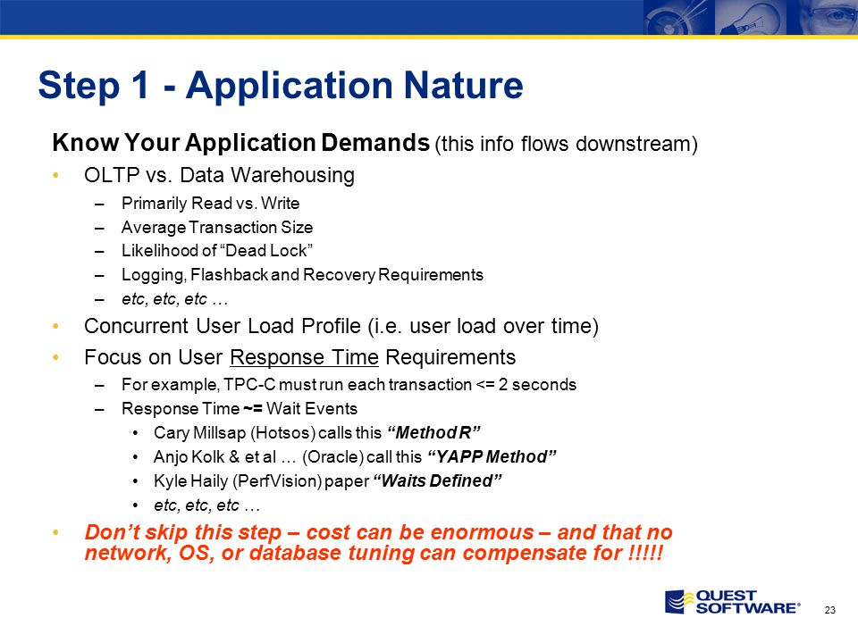 23 Step 1 - Application Nature Know Your Application Demands (this info flows downstream) OLTP vs. Data Warehousing –Primarily Read vs. Write –Average