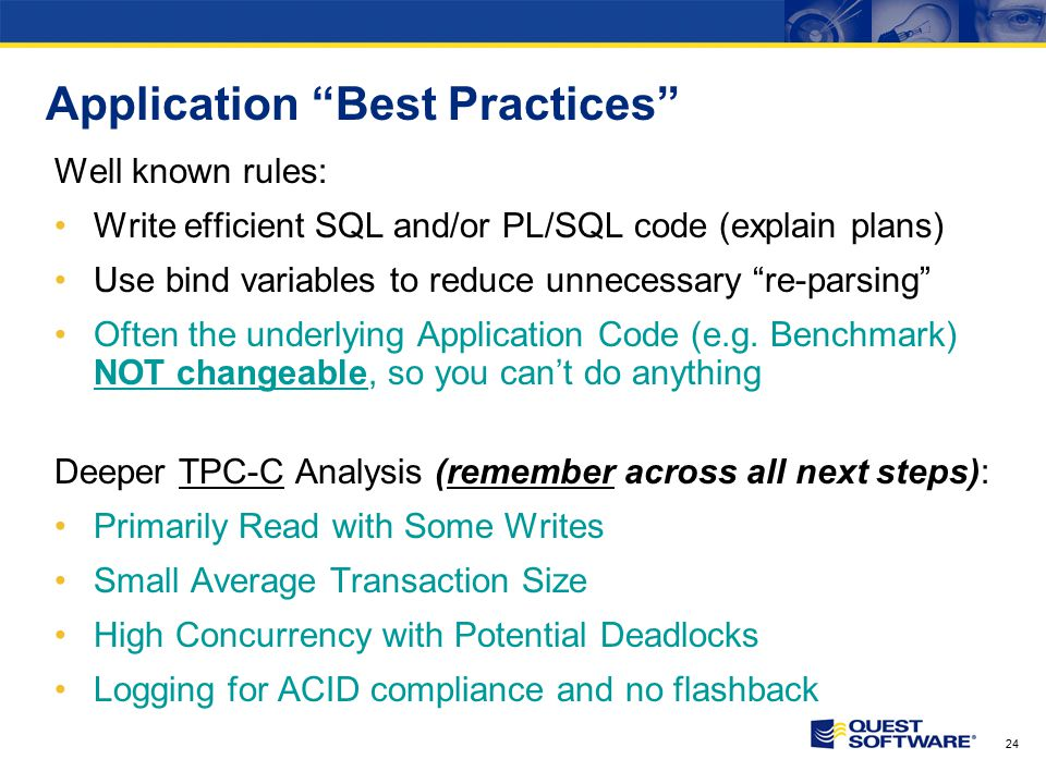"""24 Application """"Best Practices"""" Well known rules: Write efficient SQL and/or PL/SQL code (explain plans) Use bind variables to reduce unnecessary """"re-"""
