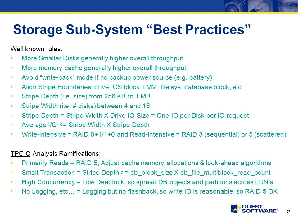 27 Storage Sub-System Best Practices Well known rules: More Smaller Disks generally higher overall throughput More memory cache generally higher overall throughput Avoid write-back mode if no backup power source (e.g.