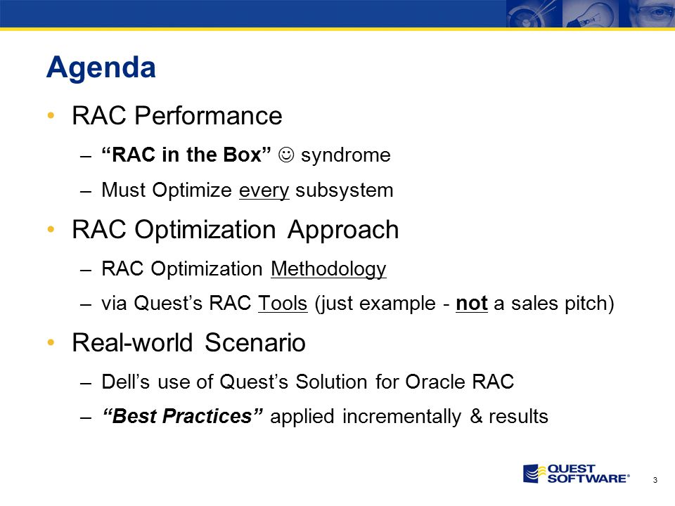 3 Agenda RAC Performance – RAC in the Box syndrome –Must Optimize every subsystem RAC Optimization Approach –RAC Optimization Methodology –via Quest's RAC Tools (just example - not a sales pitch) Real-world Scenario –Dell's use of Quest's Solution for Oracle RAC – Best Practices applied incrementally & results