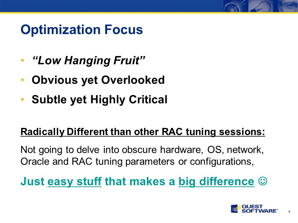 4 Optimization Focus Low Hanging Fruit Obvious yet Overlooked Subtle yet Highly Critical Radically Different than other RAC tuning sessions: Not going to delve into obscure hardware, OS, network, Oracle and RAC tuning parameters or configurations, Just easy stuff that makes a big difference