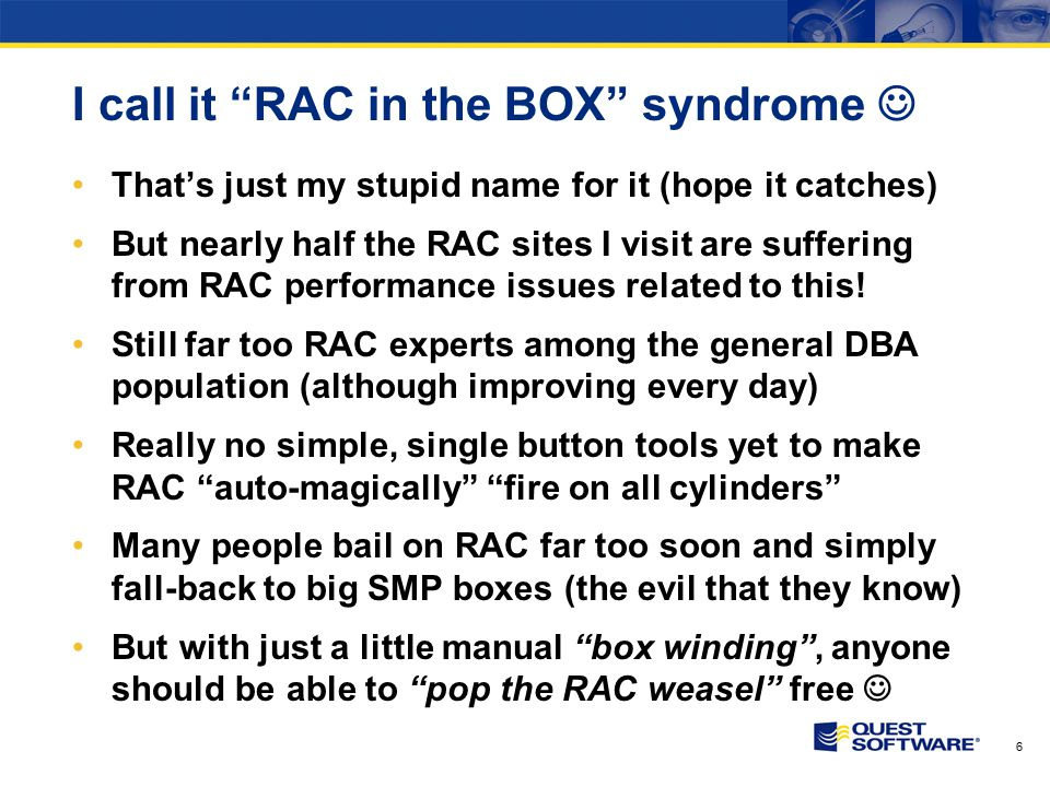 6 I call it RAC in the BOX syndrome That's just my stupid name for it (hope it catches) But nearly half the RAC sites I visit are suffering from RAC performance issues related to this.