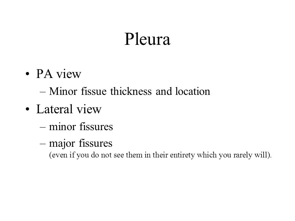 Pleura PA view –Minor fissue thickness and location Lateral view –minor fissures –major fissures (even if you do not see them in their entirety which you rarely will).