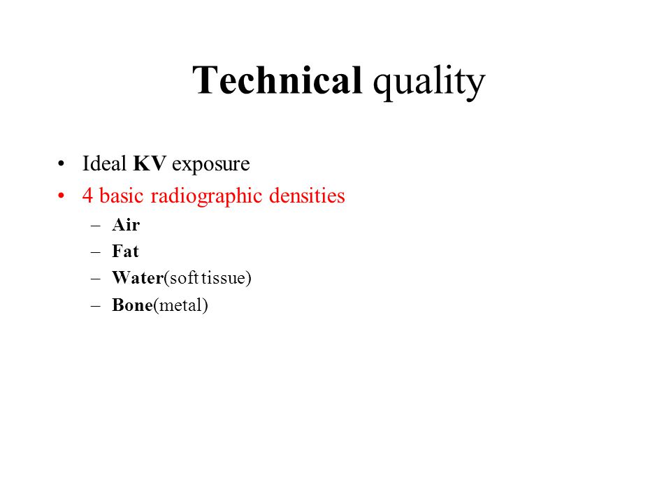 Technical quality Ideal KV exposure 4 basic radiographic densities –Air –Fat –Water(soft tissue) –Bone(metal)