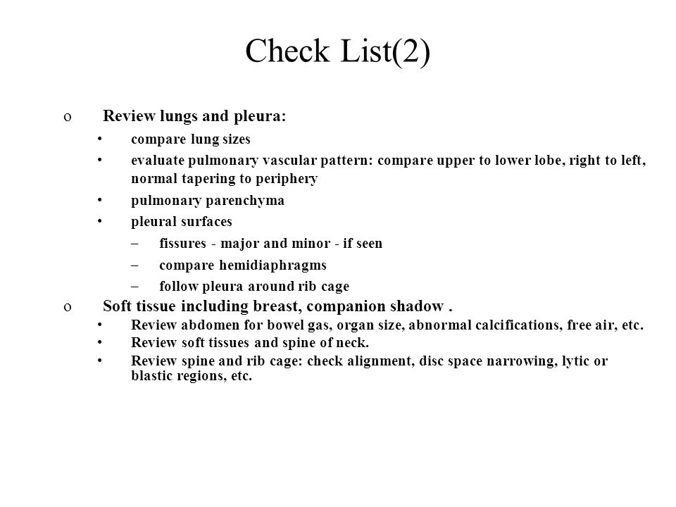 Check List(2) oReview lungs and pleura: compare lung sizes evaluate pulmonary vascular pattern: compare upper to lower lobe, right to left, normal tapering to periphery pulmonary parenchyma pleural surfaces –fissures - major and minor - if seen –compare hemidiaphragms –follow pleura around rib cage oSoft tissue including breast, companion shadow.