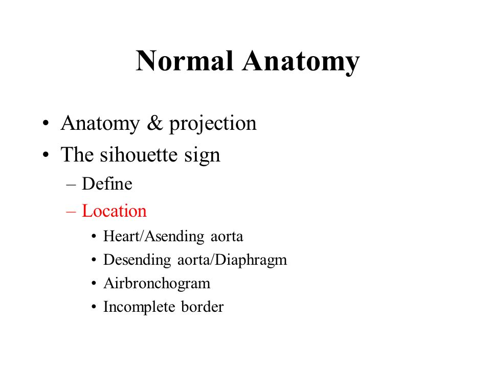 Anatomy & projection The sihouette sign –Define –Location Heart/Asending aorta Desending aorta/Diaphragm Airbronchogram Incomplete border Normal Anatomy