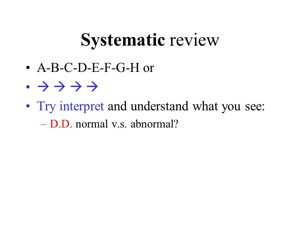 Systematic review A-B-C-D-E-F-G-H or     Try interpret and understand what you see: –D.D.