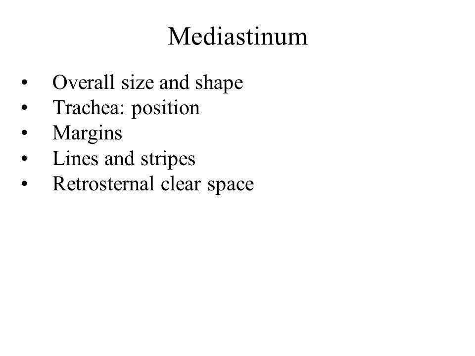 Mediastinum Overall size and shape Trachea: position Margins Lines and stripes Retrosternal clear space