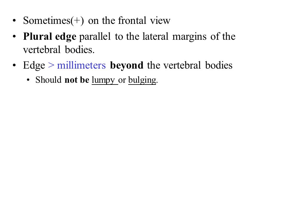 Sometimes(+) on the frontal view Plural edge parallel to the lateral margins of the vertebral bodies.