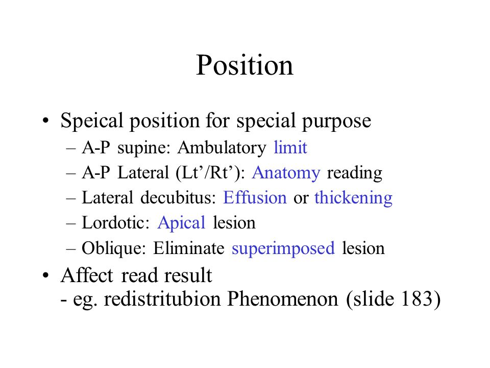 Position Speical position for special purpose –A-P supine: Ambulatory limit –A-P Lateral (Lt'/Rt'): Anatomy reading –Lateral decubitus: Effusion or thickening –Lordotic: Apical lesion –Oblique: Eliminate superimposed lesion Affect read result - eg.
