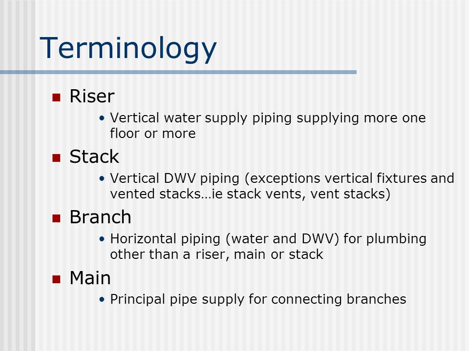 Terminology Riser Vertical water supply piping supplying more one floor or more Stack Vertical DWV piping (exceptions vertical fixtures and vented stacks…ie stack vents, vent stacks) Branch Horizontal piping (water and DWV) for plumbing other than a riser, main or stack Main Principal pipe supply for connecting branches