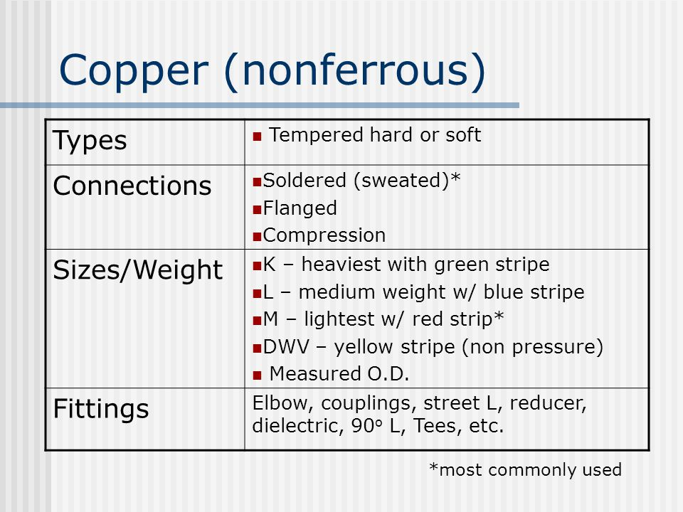 Copper (nonferrous) Types Tempered hard or soft Connections Soldered (sweated)* Flanged Compression Sizes/Weight K – heaviest with green stripe L – medium weight w/ blue stripe M – lightest w/ red strip* DWV – yellow stripe (non pressure) Measured O.D.