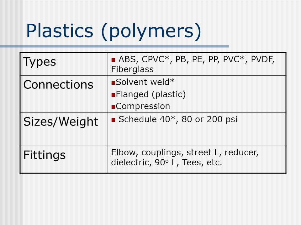 Plastics (polymers) Types ABS, CPVC*, PB, PE, PP, PVC*, PVDF, Fiberglass Connections Solvent weld* Flanged (plastic) Compression Sizes/Weight Schedule 40*, 80 or 200 psi Fittings Elbow, couplings, street L, reducer, dielectric, 90 o L, Tees, etc.