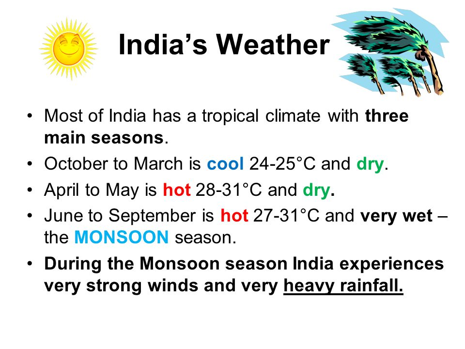 India's Weather Most of India has a tropical climate with three main seasons.