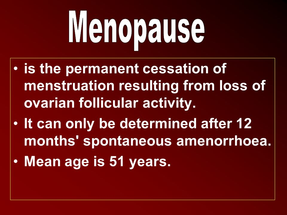 is the permanent cessation of menstruation resulting from loss of ovarian follicular activity. It can only be determined after 12 months' spontaneous
