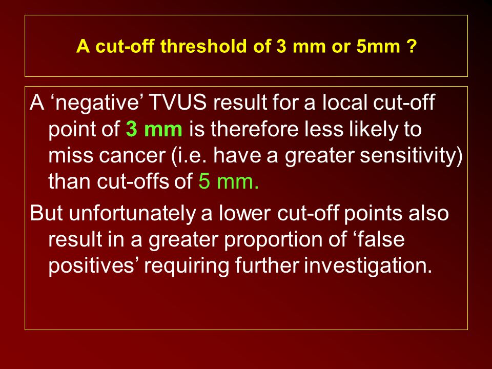 A 'negative' TVUS result for a local cut-off point of 3 mm is therefore less likely to miss cancer (i.e. have a greater sensitivity) than cut-offs of