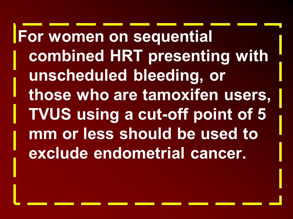 For women on sequential combined HRT presenting with unscheduled bleeding, or those who are tamoxifen users, TVUS using a cut-off point of 5 mm or les