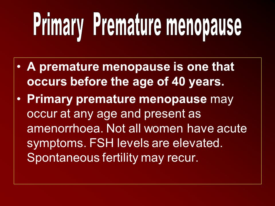 A premature menopause is one that occurs before the age of 40 years. Primary premature menopause may occur at any age and present as amenorrhoea. Not