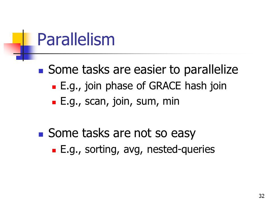 32 Parallelism Some tasks are easier to parallelize E.g., join phase of GRACE hash join E.g., scan, join, sum, min Some tasks are not so easy E.g., sorting, avg, nested-queries