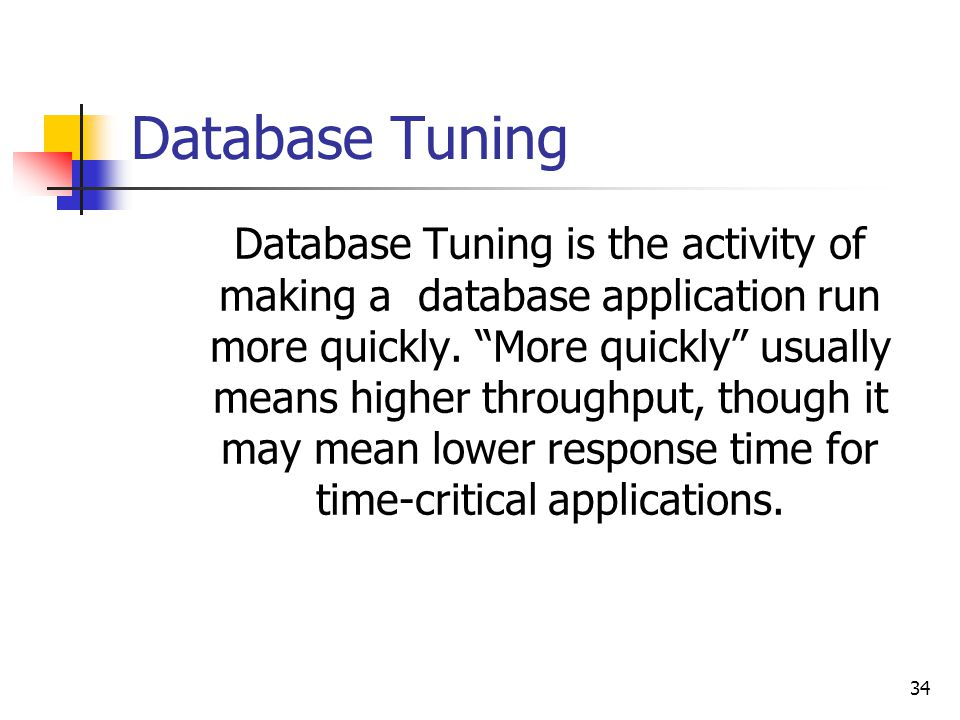 34 Database Tuning Database Tuning is the activity of making a database application run more quickly.