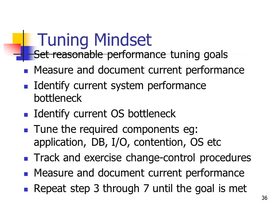 36 Tuning Mindset Set reasonable performance tuning goals Measure and document current performance Identify current system performance bottleneck Identify current OS bottleneck Tune the required components eg: application, DB, I/O, contention, OS etc Track and exercise change-control procedures Measure and document current performance Repeat step 3 through 7 until the goal is met