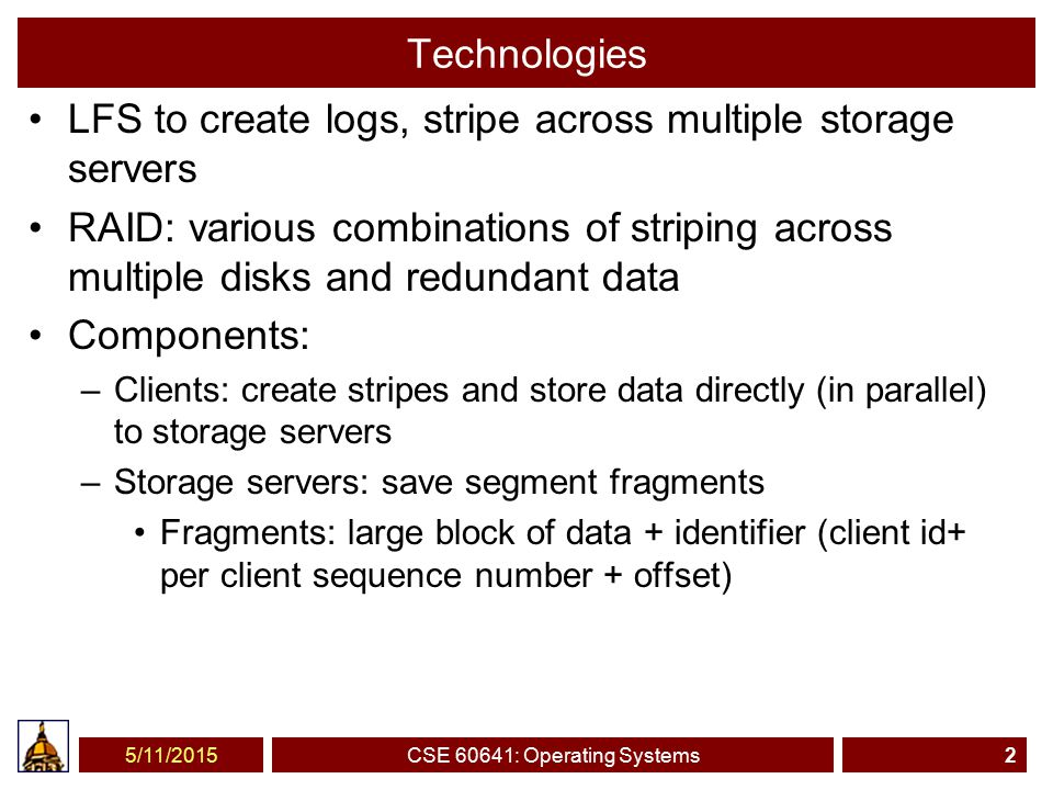 Technologies LFS to create logs, stripe across multiple storage servers RAID: various combinations of striping across multiple disks and redundant data Components: –Clients: create stripes and store data directly (in parallel) to storage servers –Storage servers: save segment fragments Fragments: large block of data + identifier (client id+ per client sequence number + offset) 5/11/2015CSE 60641: Operating Systems2