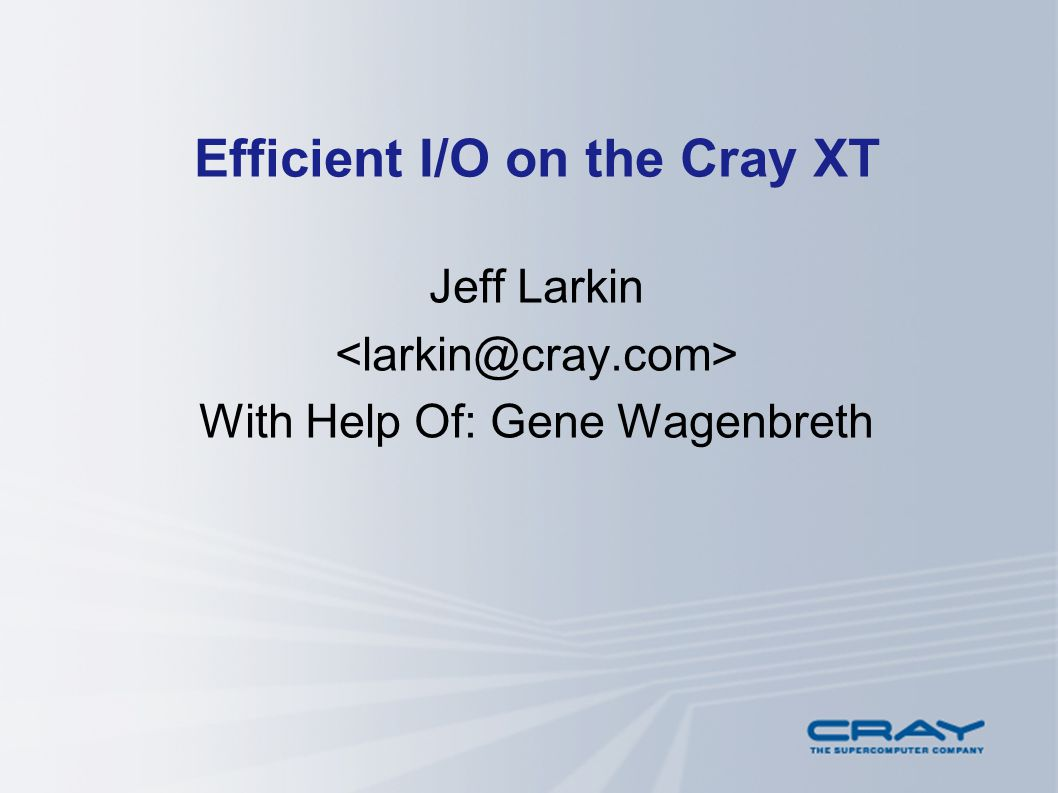 Efficient I/O on the Cray XT Jeff Larkin With Help Of: Gene Wagenbreth