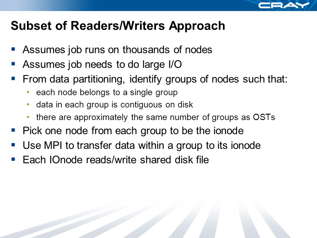 Subset of Readers/Writers Approach  Assumes job runs on thousands of nodes  Assumes job needs to do large I/O  From data partitioning, identify groups of nodes such that: each node belongs to a single group data in each group is contiguous on disk there are approximately the same number of groups as OSTs  Pick one node from each group to be the ionode  Use MPI to transfer data within a group to its ionode  Each IOnode reads/write shared disk file