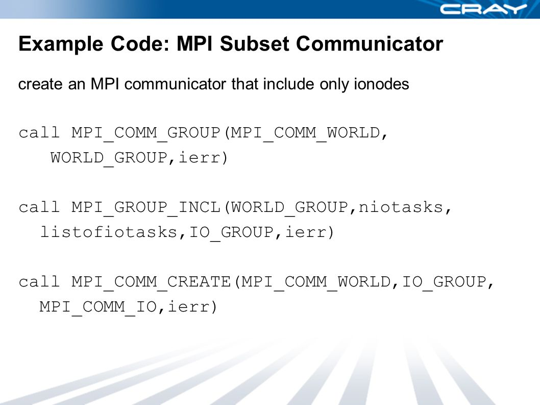 Example Code: MPI Subset Communicator create an MPI communicator that include only ionodes call MPI_COMM_GROUP(MPI_COMM_WORLD, WORLD_GROUP,ierr) call MPI_GROUP_INCL(WORLD_GROUP,niotasks, listofiotasks,IO_GROUP,ierr) call MPI_COMM_CREATE(MPI_COMM_WORLD,IO_GROUP, MPI_COMM_IO,ierr)