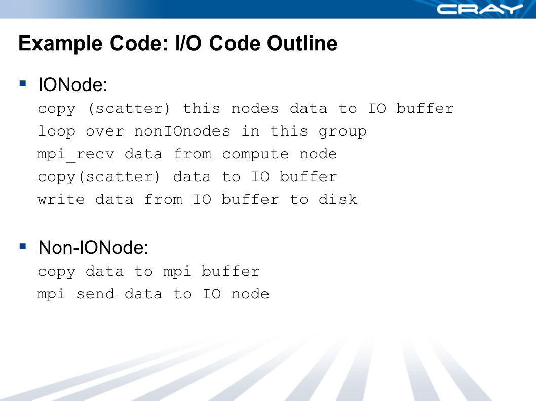 Example Code: I/O Code Outline  IONode: copy (scatter) this nodes data to IO buffer loop over nonIOnodes in this group mpi_recv data from compute node copy(scatter) data to IO buffer write data from IO buffer to disk  Non-IONode: copy data to mpi buffer mpi send data to IO node