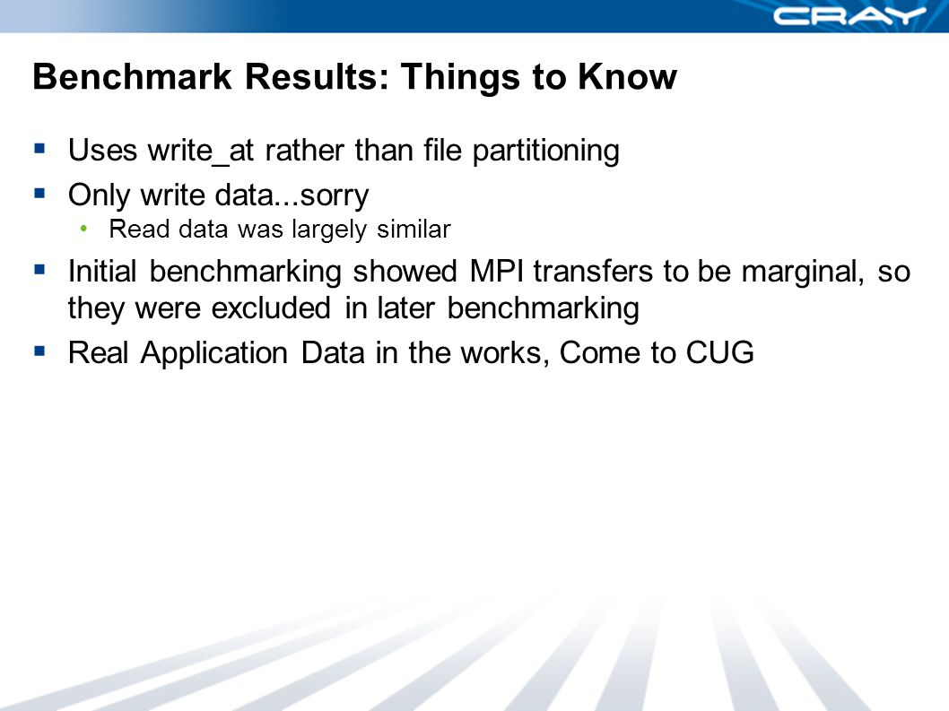 Benchmark Results: Things to Know  Uses write_at rather than file partitioning  Only write data...sorry Read data was largely similar  Initial benchmarking showed MPI transfers to be marginal, so they were excluded in later benchmarking  Real Application Data in the works, Come to CUG